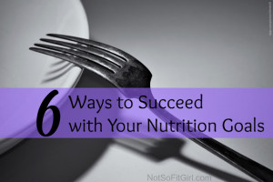 6 Ways to Succeed with Your Nutrition Goals