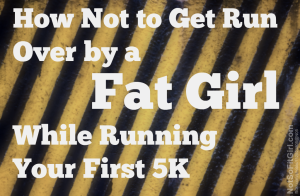 Don't Get Plowed Over by a Fat Girl While Running a 5K
