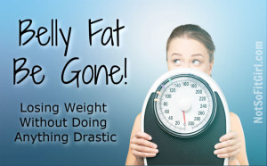 Belly Fat Be Gone! Losing Weight Without Doing Anything Drastic